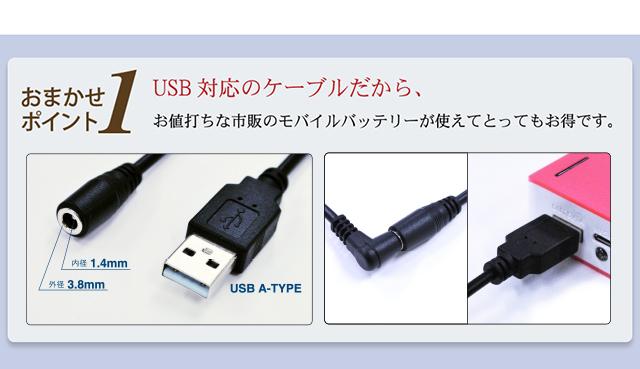 USB対応のケーブルだから、お値打ちな市販のモバイルバッテリーが使えてとってもお得です。